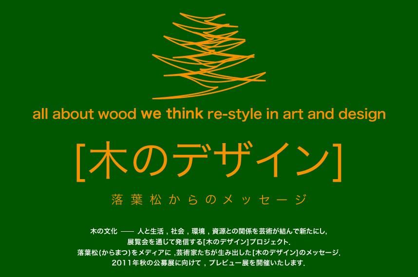 all about wood we think re-style in art and design [木のデザイン] 落葉松からのメッセージ 木の文化-人と生活、社会、環境、資源との関係を芸術が結んで新たにし、展覧会を通じて発信する[木のデザイン]プロジェクト、落葉松(カラマツ)をメディアに、芸術家たちが生み出した[木のデザイン]メッセージ、2011秋の公募展に向けて、プレビュー展を開催いたします。